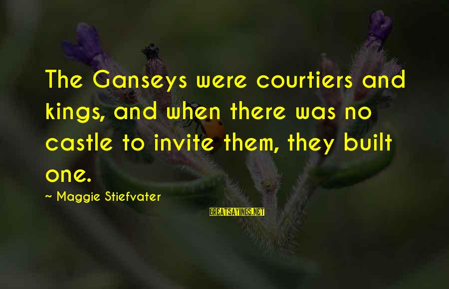 Flendo Sayings By Maggie Stiefvater: The Ganseys were courtiers and kings, and when there was no castle to invite them,