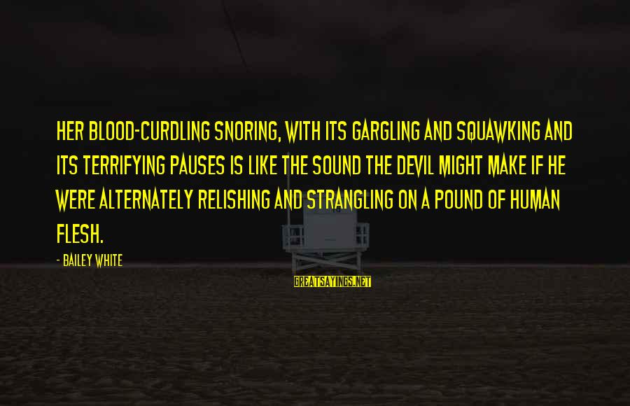 Flesh Pound Sayings By Bailey White: Her blood-curdling snoring, with its gargling and squawking and its terrifying pauses is like the