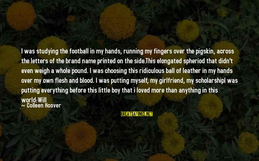 Flesh Pound Sayings By Colleen Hoover: I was studying the football in my hands, running my fingers over the pigskin, across