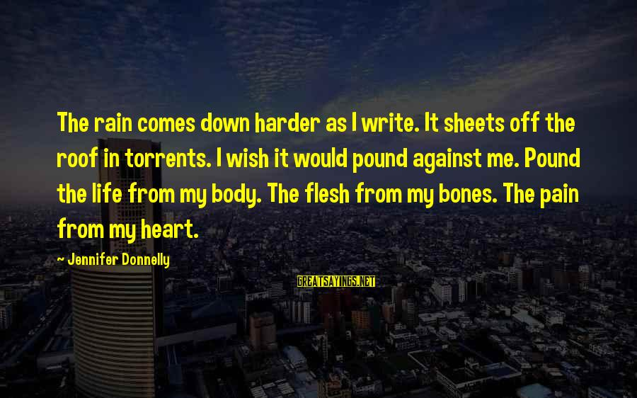 Flesh Pound Sayings By Jennifer Donnelly: The rain comes down harder as I write. It sheets off the roof in torrents.