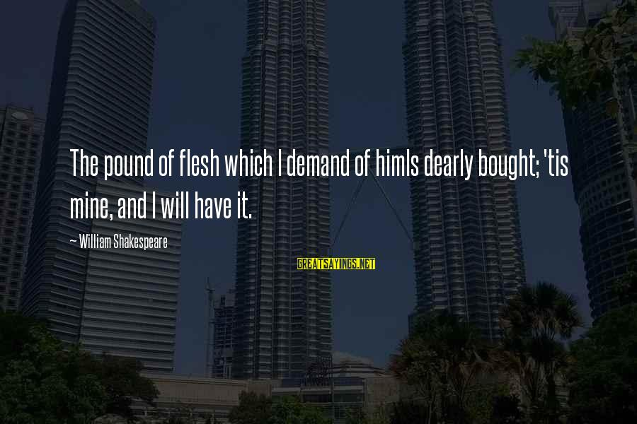 Flesh Pound Sayings By William Shakespeare: The pound of flesh which I demand of himIs dearly bought; 'tis mine, and I