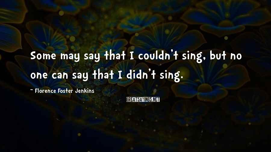 Florence Foster Jenkins Sayings: Some may say that I couldn't sing, but no one can say that I didn't