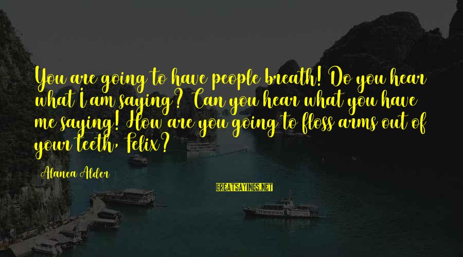 Floss Sayings By Alanea Alder: You are going to have people breath! Do you hear what I am saying? Can