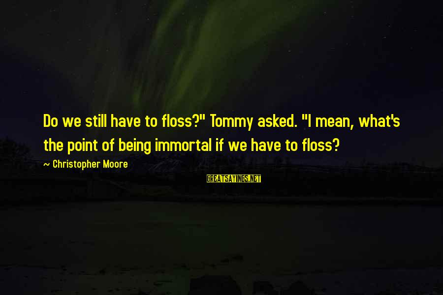 """Floss Sayings By Christopher Moore: Do we still have to floss?"""" Tommy asked. """"I mean, what's the point of being"""