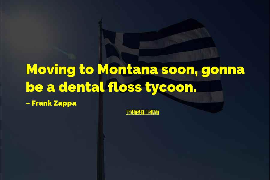 Floss Sayings By Frank Zappa: Moving to Montana soon, gonna be a dental floss tycoon.