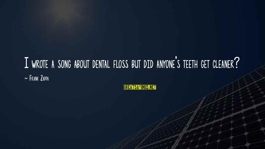 Floss Sayings By Frank Zappa: I wrote a song about dental floss but did anyone's teeth get cleaner?