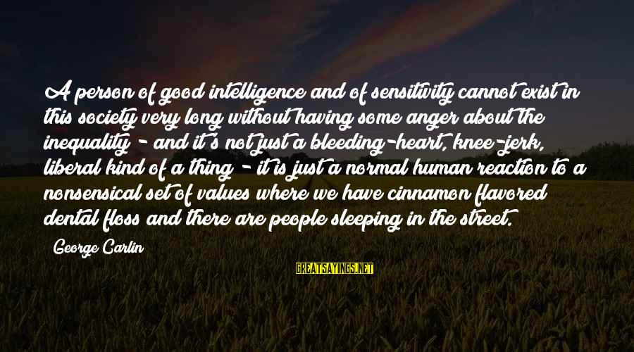 Floss Sayings By George Carlin: A person of good intelligence and of sensitivity cannot exist in this society very long