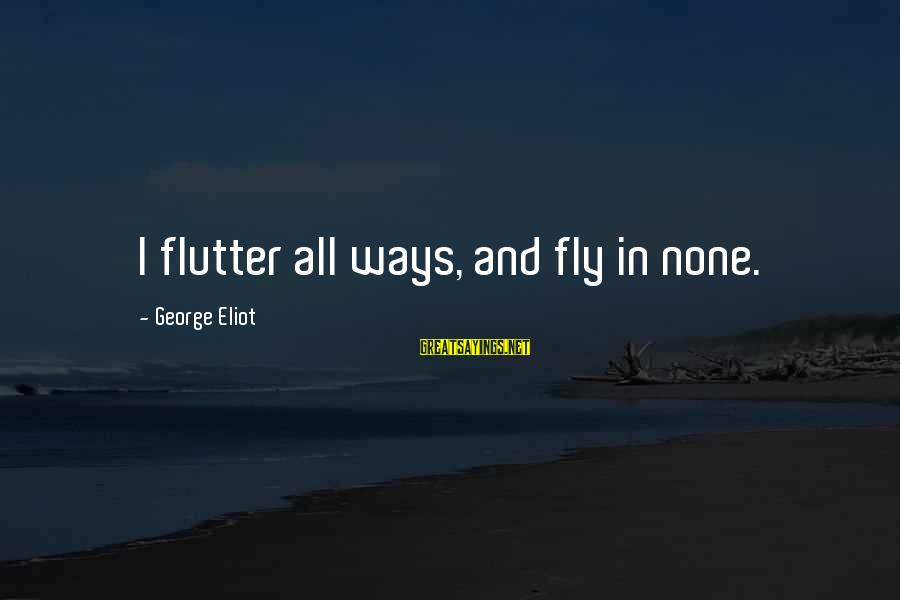 Floss Sayings By George Eliot: I flutter all ways, and fly in none.
