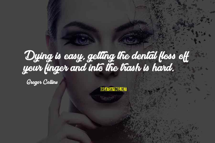 Floss Sayings By Gregor Collins: Dying is easy, getting the dental floss off your finger and into the trash is