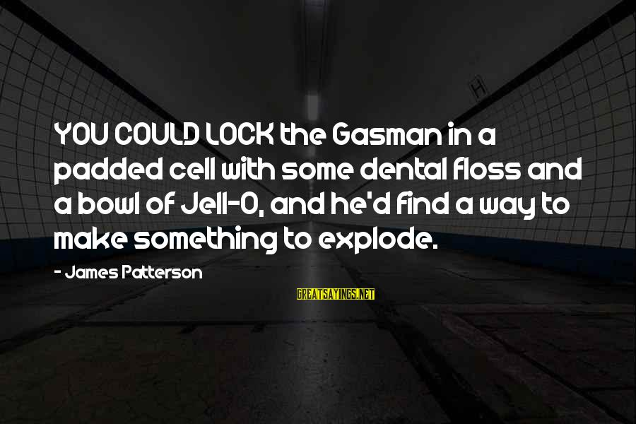 Floss Sayings By James Patterson: YOU COULD LOCK the Gasman in a padded cell with some dental floss and a