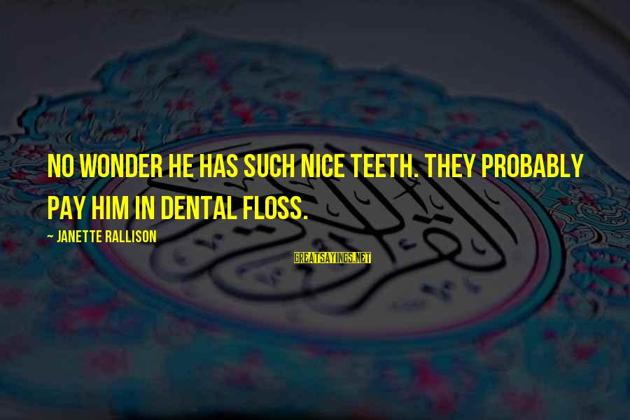 Floss Sayings By Janette Rallison: No wonder he has such nice teeth. They probably pay him in dental floss.