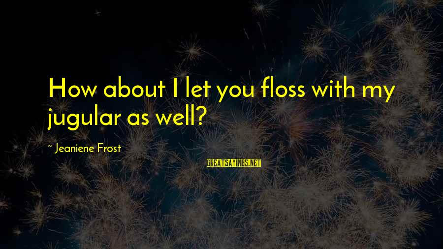 Floss Sayings By Jeaniene Frost: How about I let you floss with my jugular as well?
