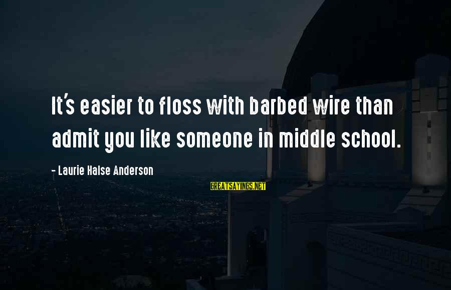 Floss Sayings By Laurie Halse Anderson: It's easier to floss with barbed wire than admit you like someone in middle school.