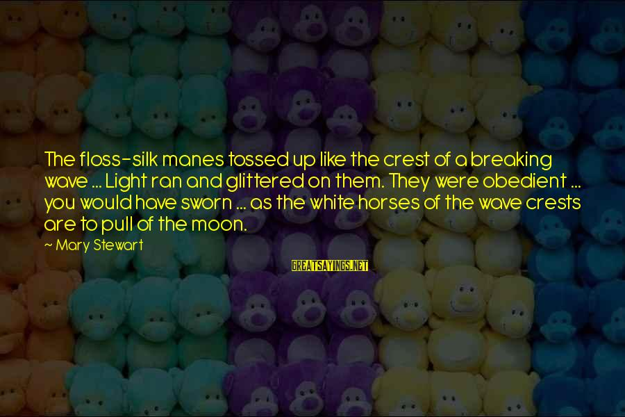Floss Sayings By Mary Stewart: The floss-silk manes tossed up like the crest of a breaking wave ... Light ran