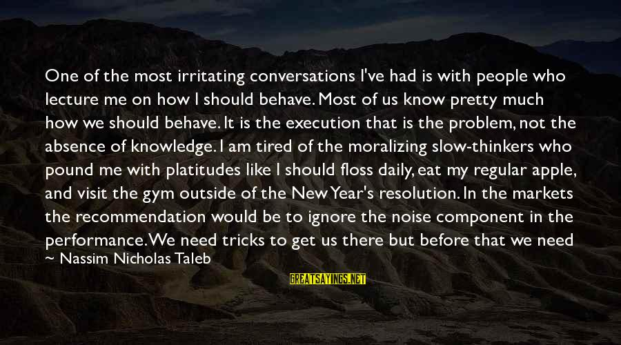 Floss Sayings By Nassim Nicholas Taleb: One of the most irritating conversations I've had is with people who lecture me on