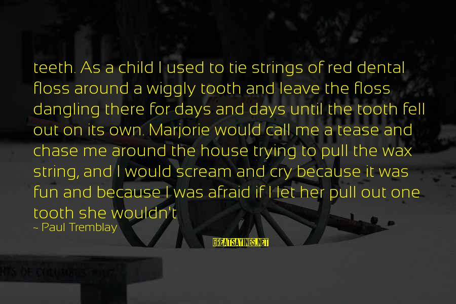 Floss Sayings By Paul Tremblay: teeth. As a child I used to tie strings of red dental floss around a