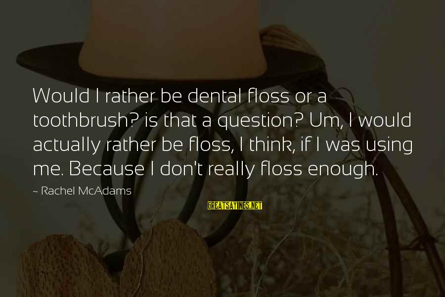 Floss Sayings By Rachel McAdams: Would I rather be dental floss or a toothbrush? is that a question? Um, I