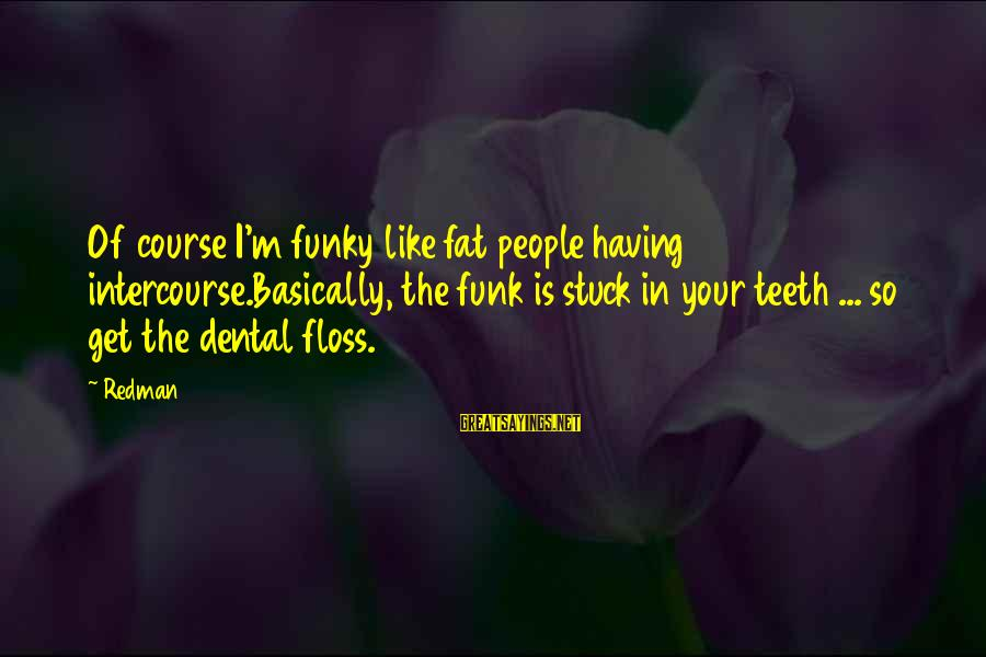 Floss Sayings By Redman: Of course I'm funky like fat people having intercourse.Basically, the funk is stuck in your