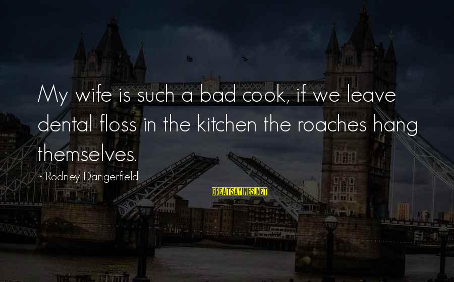 Floss Sayings By Rodney Dangerfield: My wife is such a bad cook, if we leave dental floss in the kitchen