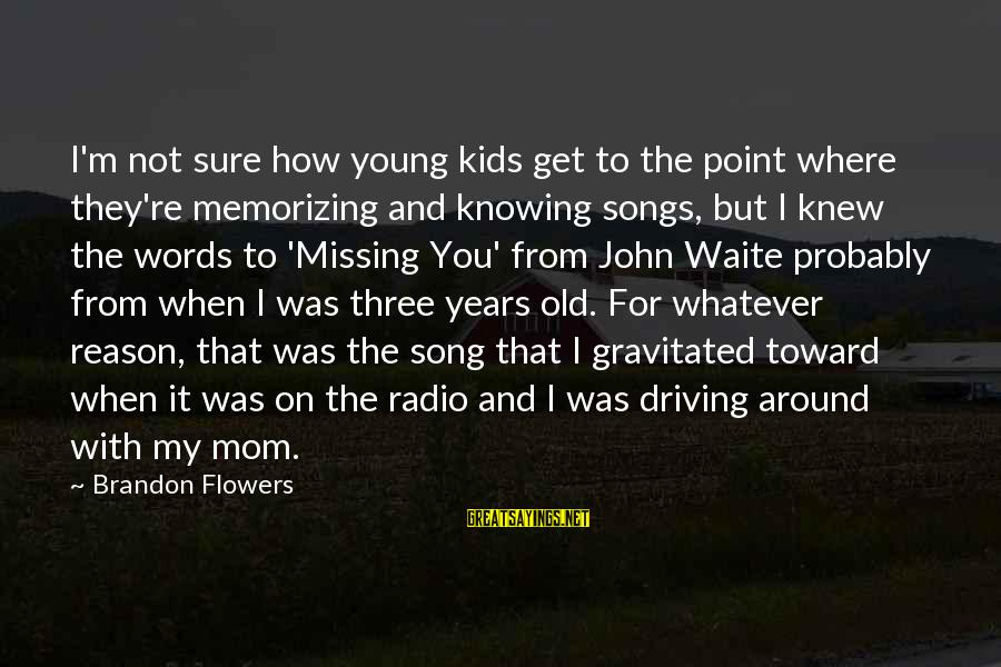 Flowers For No Reason Sayings By Brandon Flowers: I'm not sure how young kids get to the point where they're memorizing and knowing