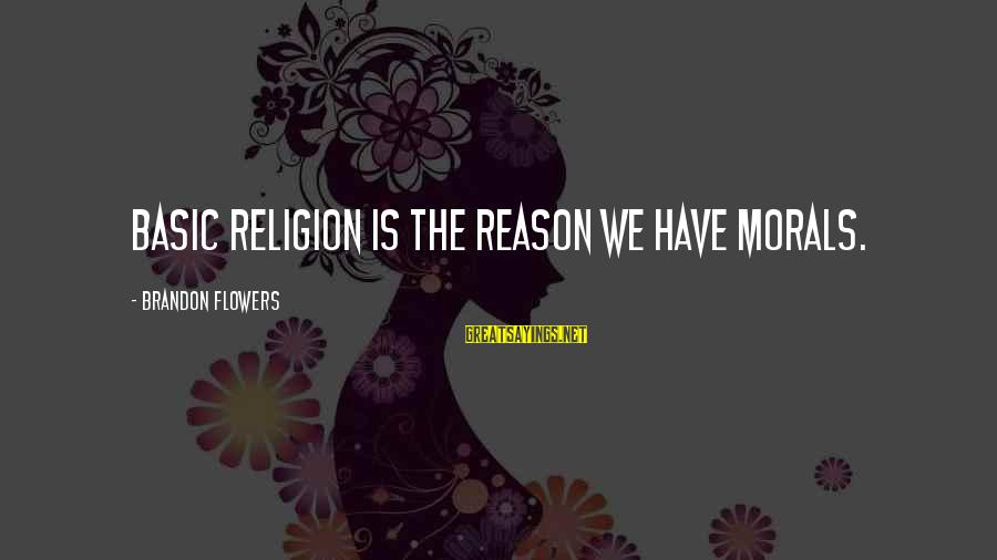 Flowers For No Reason Sayings By Brandon Flowers: Basic religion is the reason we have morals.