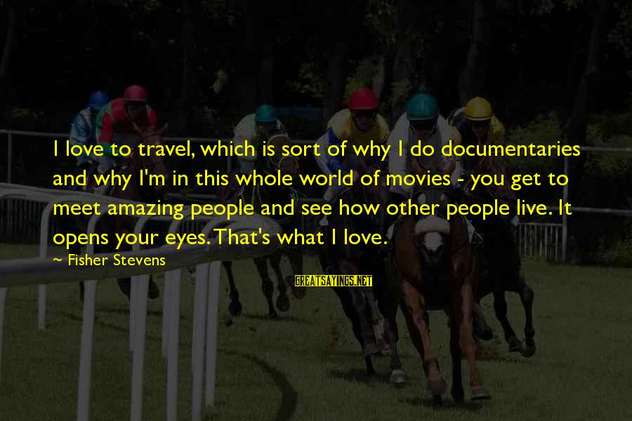 Fluir Sayings By Fisher Stevens: I love to travel, which is sort of why I do documentaries and why I'm
