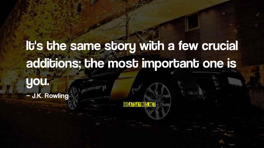 Flynne Sayings By J.K. Rowling: It's the same story with a few crucial additions; the most important one is you.