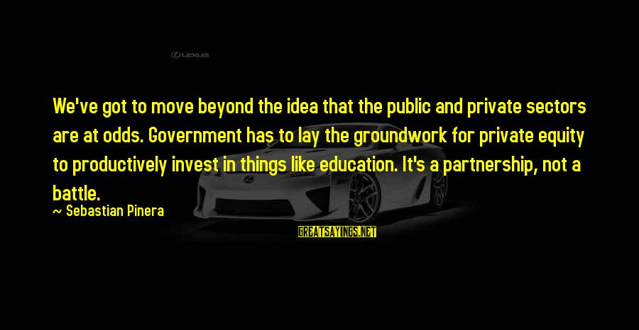 Flynne Sayings By Sebastian Pinera: We've got to move beyond the idea that the public and private sectors are at