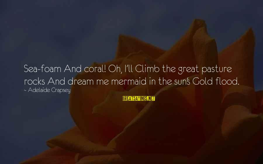 Foam Sayings By Adelaide Crapsey: Sea-foam And coral! Oh, I'll Climb the great pasture rocks And dream me mermaid in