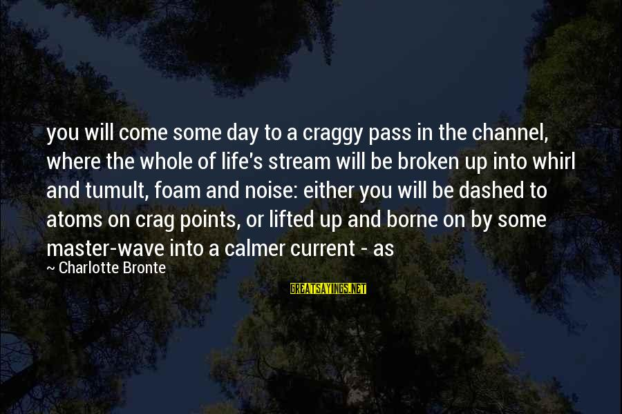 Foam Sayings By Charlotte Bronte: you will come some day to a craggy pass in the channel, where the whole