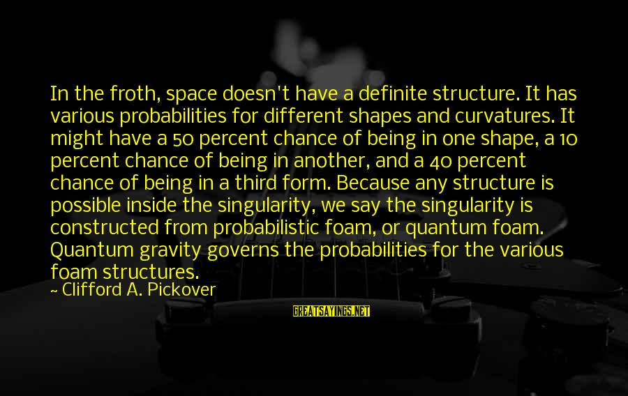 Foam Sayings By Clifford A. Pickover: In the froth, space doesn't have a definite structure. It has various probabilities for different