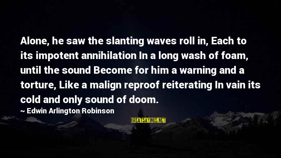 Foam Sayings By Edwin Arlington Robinson: Alone, he saw the slanting waves roll in, Each to its impotent annihilation In a