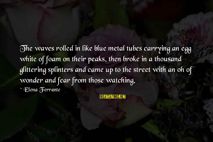 Foam Sayings By Elena Ferrante: The waves rolled in like blue metal tubes carrying an egg white of foam on