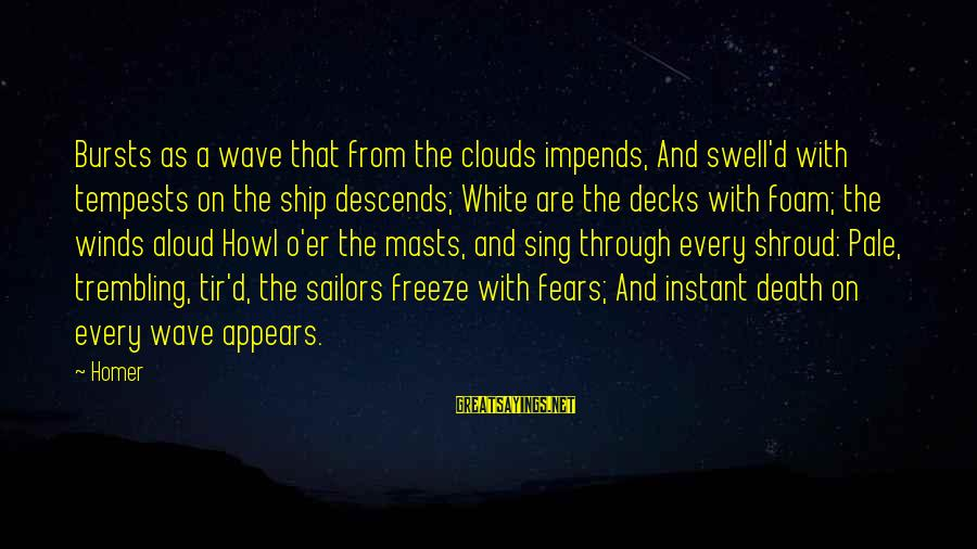 Foam Sayings By Homer: Bursts as a wave that from the clouds impends, And swell'd with tempests on the