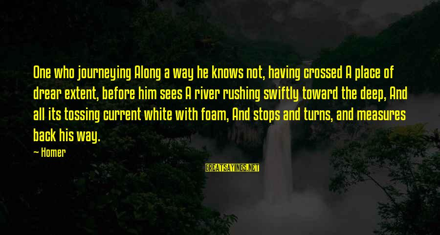 Foam Sayings By Homer: One who journeying Along a way he knows not, having crossed A place of drear