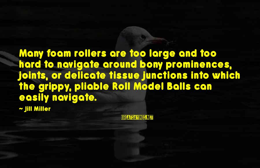 Foam Sayings By Jill Miller: Many foam rollers are too large and too hard to navigate around bony prominences, joints,