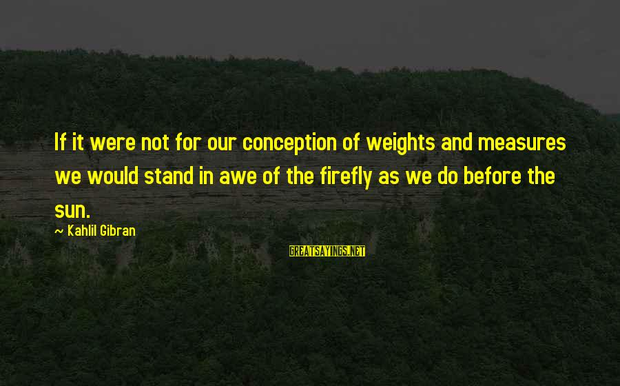 Foam Sayings By Kahlil Gibran: If it were not for our conception of weights and measures we would stand in