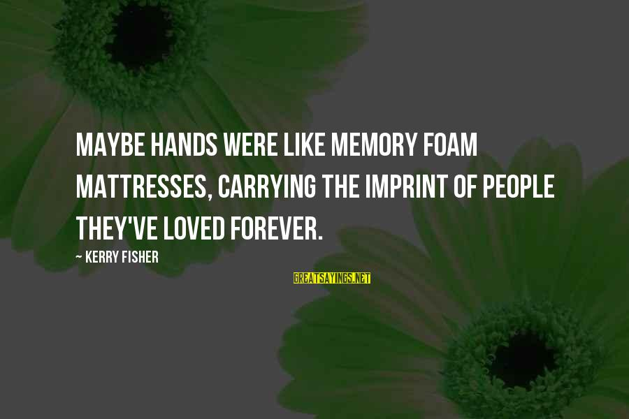 Foam Sayings By Kerry Fisher: Maybe hands were like memory foam mattresses, carrying the imprint of people they've loved forever.