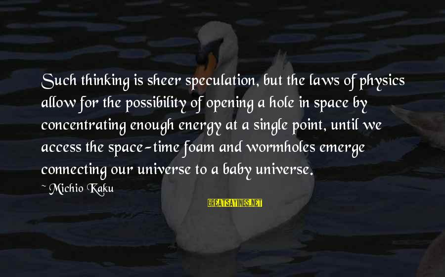 Foam Sayings By Michio Kaku: Such thinking is sheer speculation, but the laws of physics allow for the possibility of