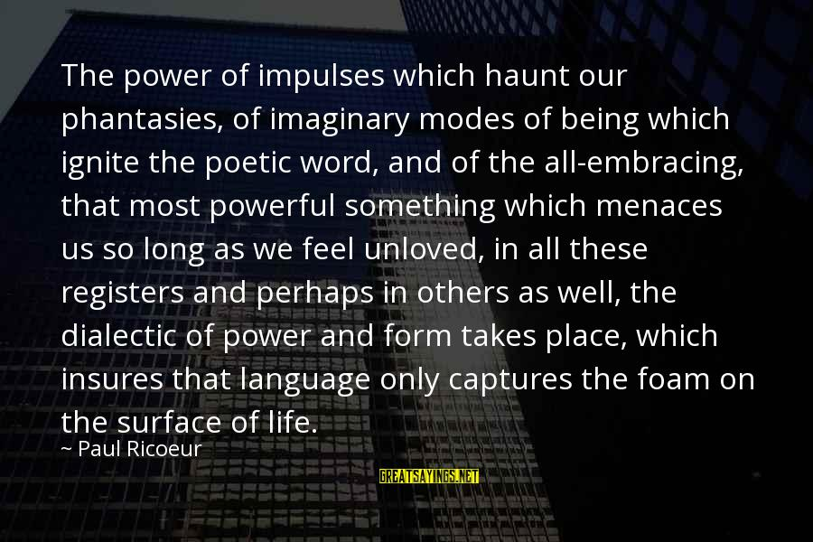 Foam Sayings By Paul Ricoeur: The power of impulses which haunt our phantasies, of imaginary modes of being which ignite