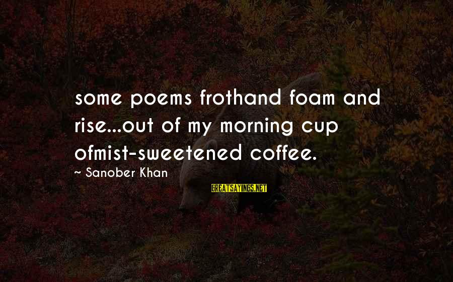 Foam Sayings By Sanober Khan: some poems frothand foam and rise...out of my morning cup ofmist-sweetened coffee.