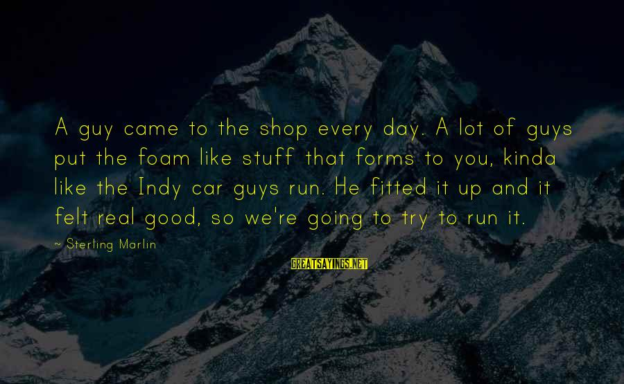 Foam Sayings By Sterling Marlin: A guy came to the shop every day. A lot of guys put the foam