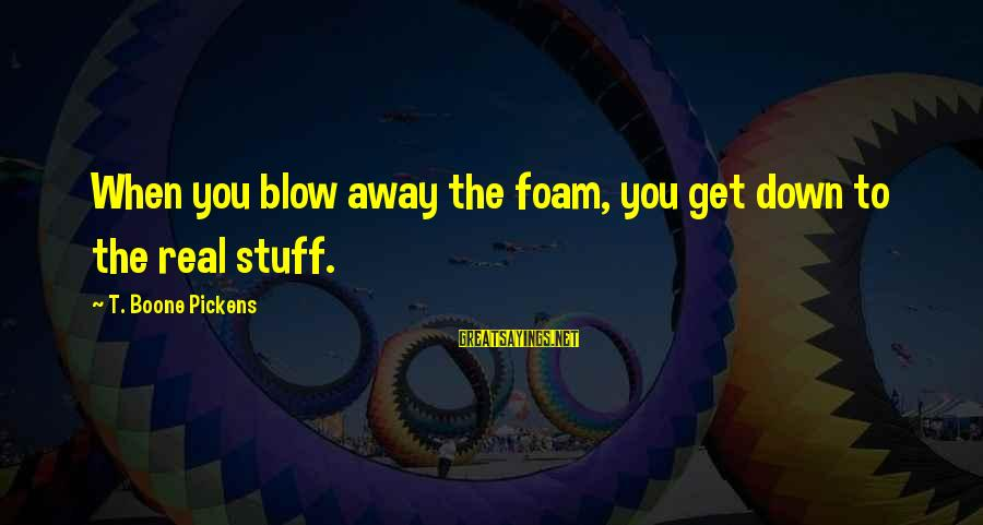 Foam Sayings By T. Boone Pickens: When you blow away the foam, you get down to the real stuff.