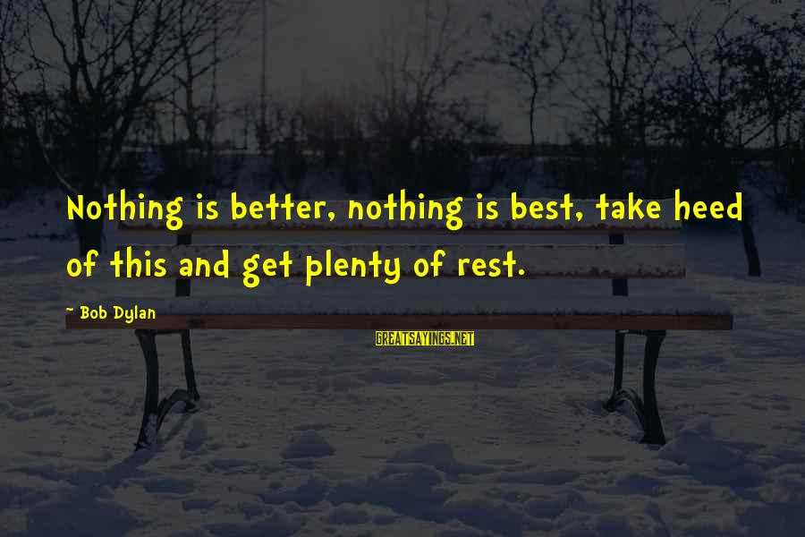 Foamthat Sayings By Bob Dylan: Nothing is better, nothing is best, take heed of this and get plenty of rest.