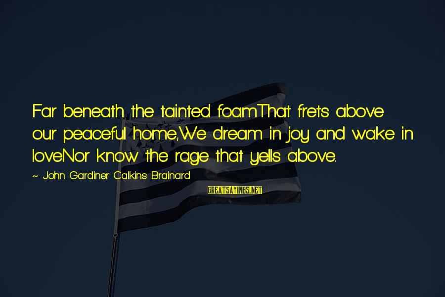Foamthat Sayings By John Gardiner Calkins Brainard: Far beneath the tainted foamThat frets above our peaceful home,We dream in joy and wake