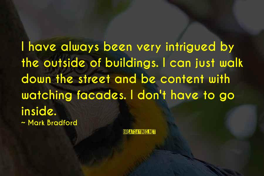 Foamthat Sayings By Mark Bradford: I have always been very intrigued by the outside of buildings. I can just walk