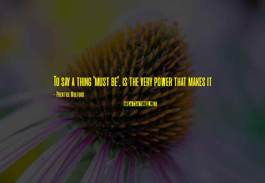 Foamthat Sayings By Prentice Mulford: To say a thing 'must be', is the very power that makes it