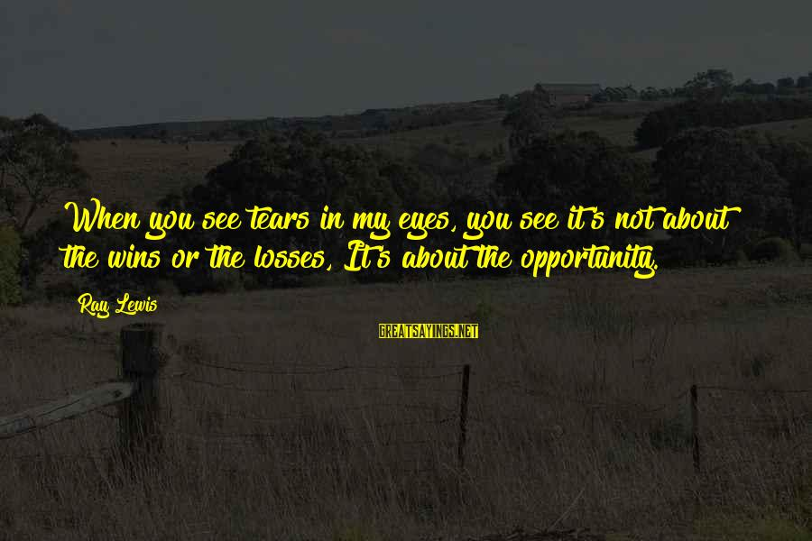 Foamthat Sayings By Ray Lewis: When you see tears in my eyes, you see it's not about the wins or