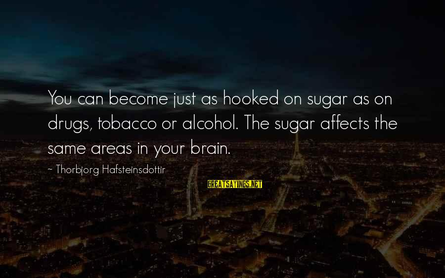 Foamthat Sayings By Thorbjorg Hafsteinsdottir: You can become just as hooked on sugar as on drugs, tobacco or alcohol. The