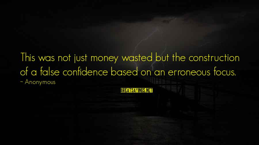 Focus On My Money Sayings By Anonymous: This was not just money wasted but the construction of a false confidence based on
